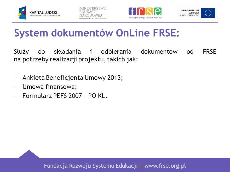 Fundacja Rozwoju Systemu Edukacji | www.frse.org.pl System dokumentów OnLine FRSE: Służy do składania i odbierania dokumentów od FRSE na potrzeby realizacji projektu, takich jak: -Ankieta Beneficjenta Umowy 2013; -Umowa finansowa; -Formularz PEFS 2007 – PO KL.