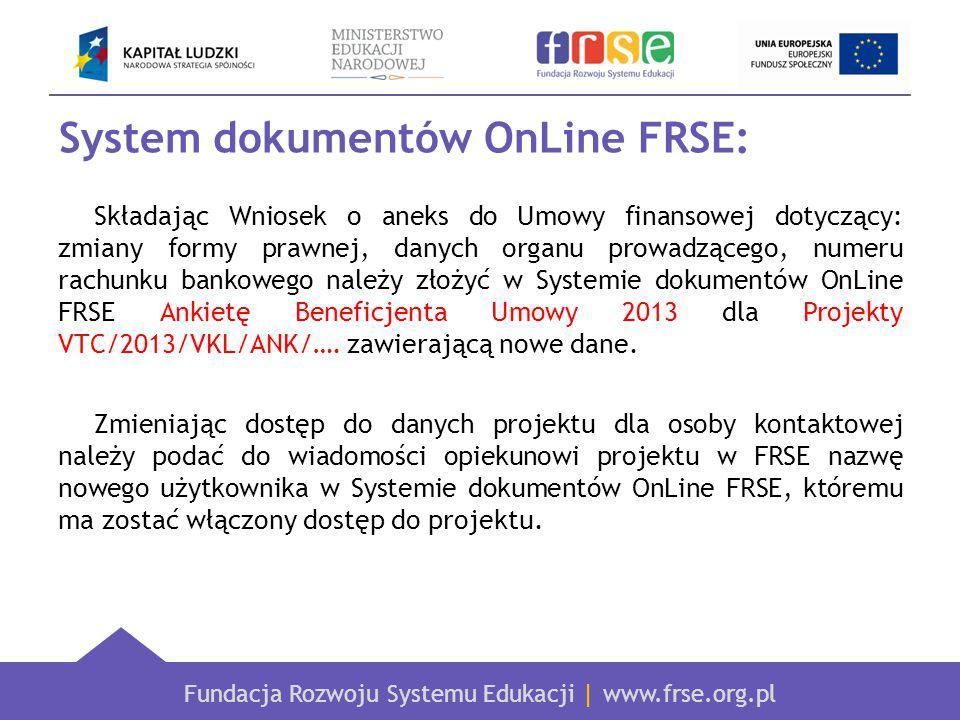Fundacja Rozwoju Systemu Edukacji | www.frse.org.pl System dokumentów OnLine FRSE: Składając Wniosek o aneks do Umowy finansowej dotyczący: zmiany formy prawnej, danych organu prowadzącego, numeru rachunku bankowego należy złożyć w Systemie dokumentów OnLine FRSE Ankietę Beneficjenta Umowy 2013 dla Projekty VTC/2013/VKL/ANK/….