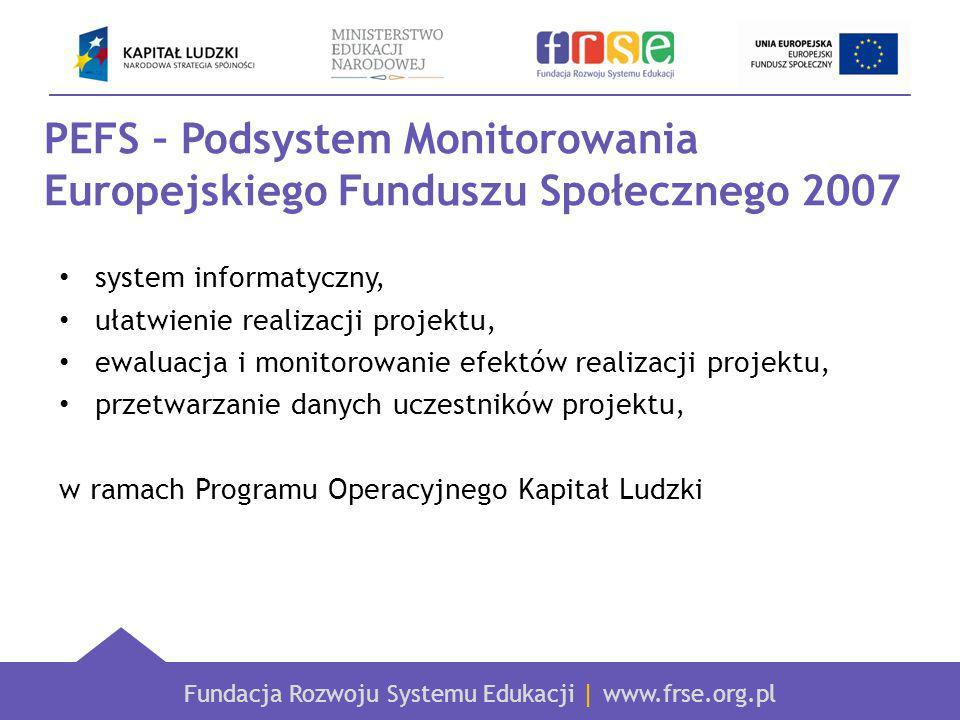 Fundacja Rozwoju Systemu Edukacji   www.frse.org.pl PEFS – Podsystem Monitorowania Europejskiego Funduszu Społecznego 2007 Dane gromadzone w bazie PEFS 2007 służą: umożliwieniu dotarcia do uczestników projektu (zarówno uczniów, jak i instytucji), analizie dostosowania projektu do zapotrzebowania uczestników, sprawdzeniu dalszych losów uczestnika (np.
