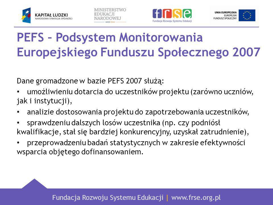 Fundacja Rozwoju Systemu Edukacji | www.frse.org.pl PEFS – Podsystem Monitorowania Europejskiego Funduszu Społecznego 2007 Dane gromadzone w bazie PEFS 2007 służą: umożliwieniu dotarcia do uczestników projektu (zarówno uczniów, jak i instytucji), analizie dostosowania projektu do zapotrzebowania uczestników, sprawdzeniu dalszych losów uczestnika (np.