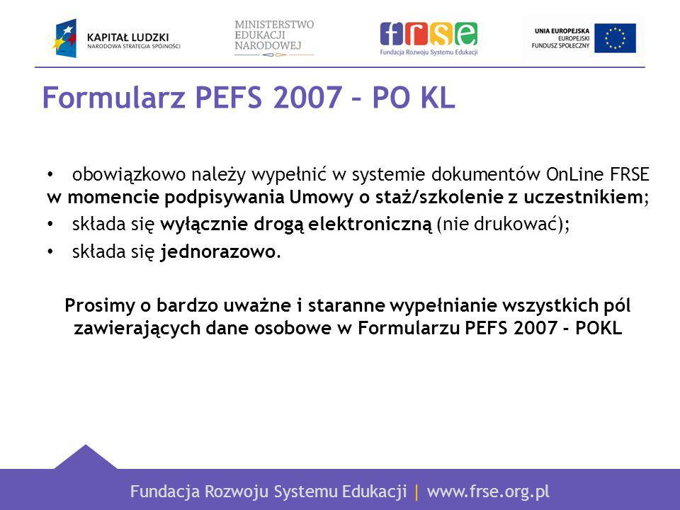Fundacja Rozwoju Systemu Edukacji | www.frse.org.pl Formularz PEFS 2007 – PO KL obowiązkowo należy wypełnić w systemie dokumentów OnLine FRSE w momencie podpisywania Umowy o staż/szkolenie z uczestnikiem; składa się wyłącznie drogą elektroniczną (nie drukować); składa się jednorazowo.