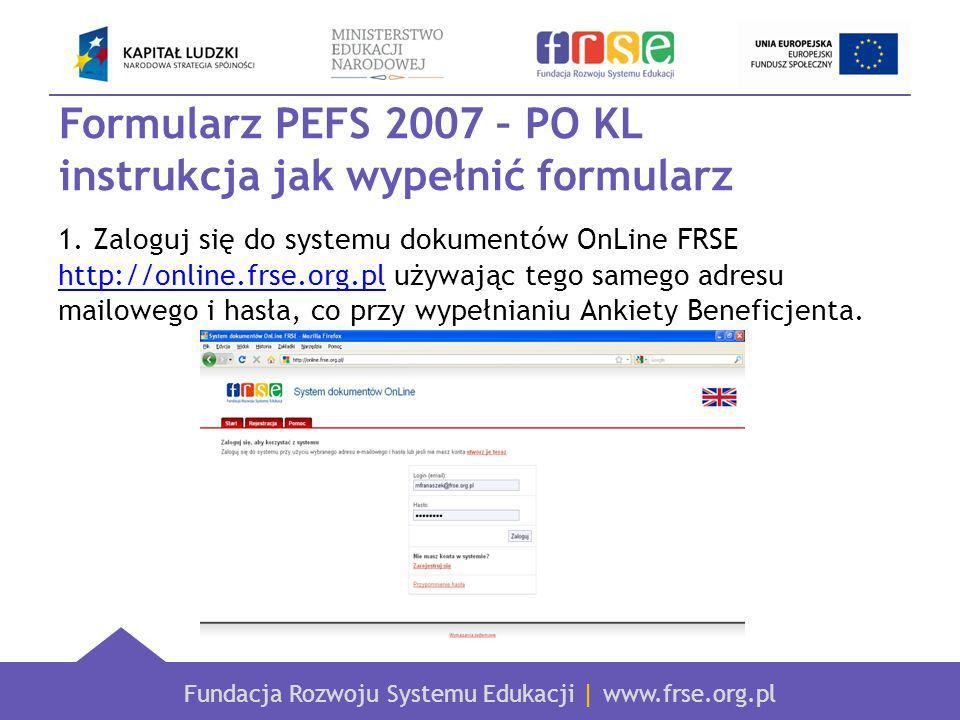 Fundacja Rozwoju Systemu Edukacji | www.frse.org.pl Formularz PEFS 2007 – PO KL instrukcja jak wypełnić formularz 1.