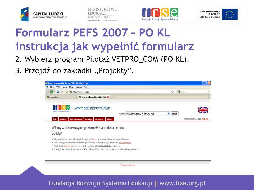 Fundacja Rozwoju Systemu Edukacji   www.frse.org.pl Formularz PEFS 2007 – PO KL instrukcja jak wypełnić formularz 4.