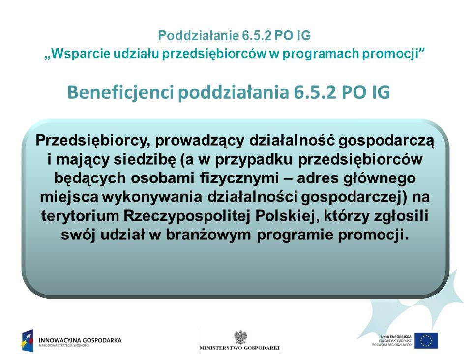 Beneficjenci poddziałania 6.5.2 PO IG Przedsiębiorcy, prowadzący działalność gospodarczą i mający siedzibę (a w przypadku przedsiębiorców będących osobami fizycznymi – adres głównego miejsca wykonywania działalności gospodarczej) na terytorium Rzeczypospolitej Polskiej, którzy zgłosili swój udział w branżowym programie promocji.