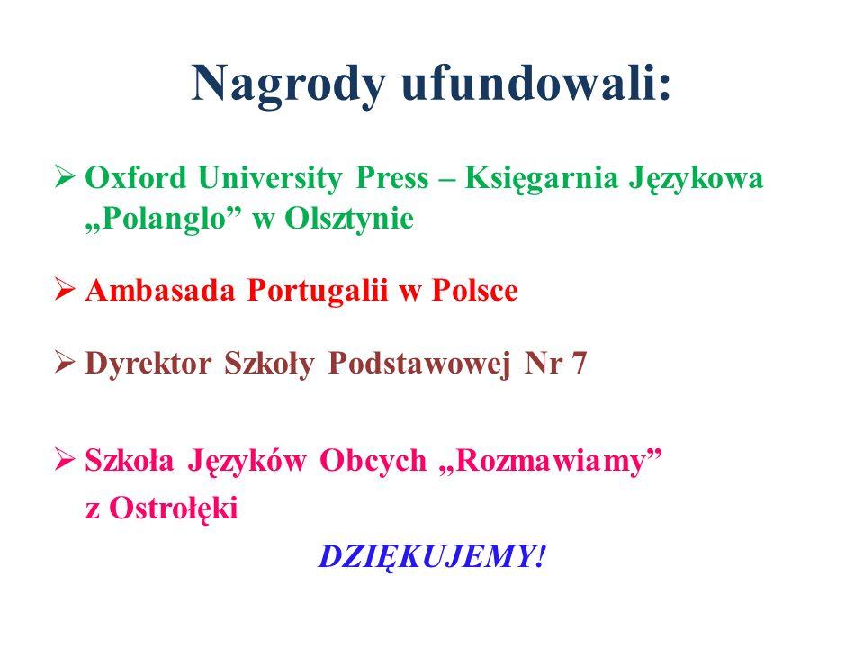 Nagrody ufundowali: Oxford University Press – Księgarnia Językowa Polanglo w Olsztynie Ambasada Portugalii w Polsce Dyrektor Szkoły Podstawowej Nr 7 S