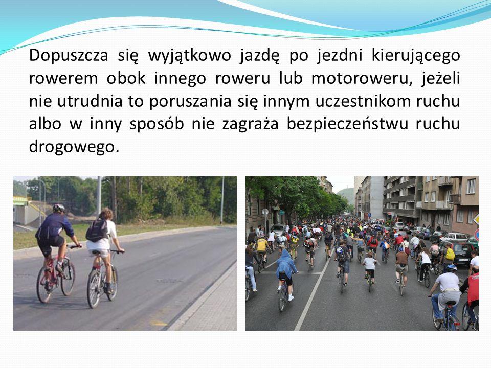Dopuszcza się wyjątkowo jazdę po jezdni kierującego rowerem obok innego roweru lub motoroweru, jeżeli nie utrudnia to poruszania się innym uczestnikom