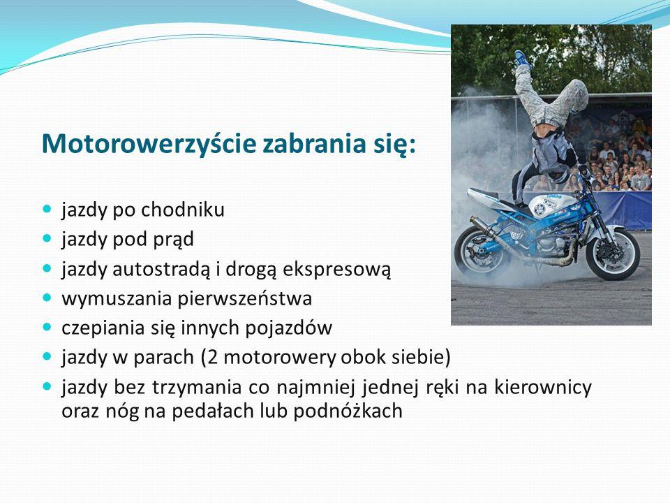 Motorowerzyście zabrania się: jazdy po chodniku jazdy pod prąd jazdy autostradą i drogą ekspresową wymuszania pierwszeństwa czepiania się innych pojaz