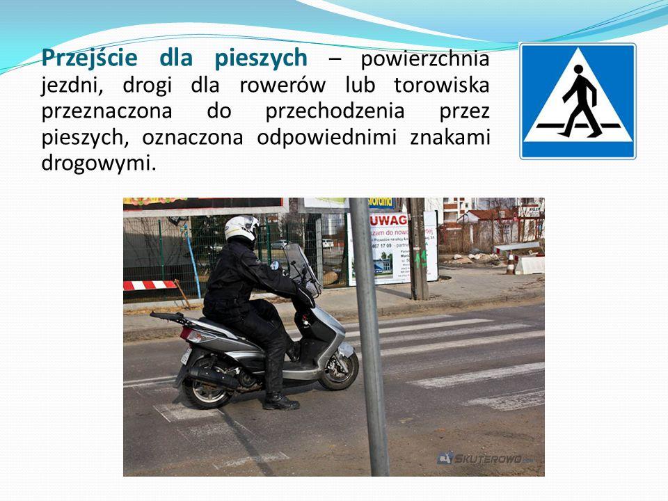 Przejście dla pieszych – powierzchnia jezdni, drogi dla rowerów lub torowiska przeznaczona do przechodzenia przez pieszych, oznaczona odpowiednimi zna
