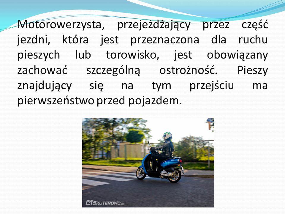 Motorowerzysta, przejeżdżający przez część jezdni, która jest przeznaczona dla ruchu pieszych lub torowisko, jest obowiązany zachować szczególną ostro