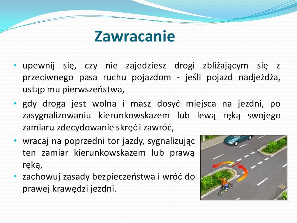 Zawracanie upewnij się, czy nie zajedziesz drogi zbliżającym się z przeciwnego pasa ruchu pojazdom - jeśli pojazd nadjeżdża, ustąp mu pierwszeństwa, g