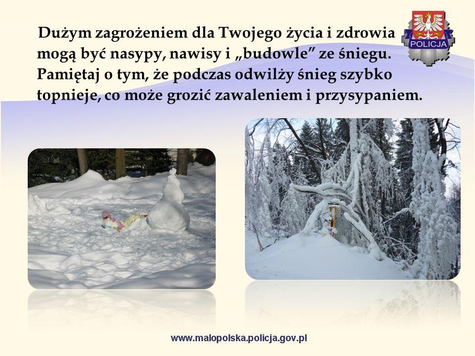 Dużym zagrożeniem dla Twojego życia i zdrowia mogą być nasypy, nawisy i budowle ze śniegu. Pamiętaj o tym, że podczas odwilży śnieg szybko topnieje, c