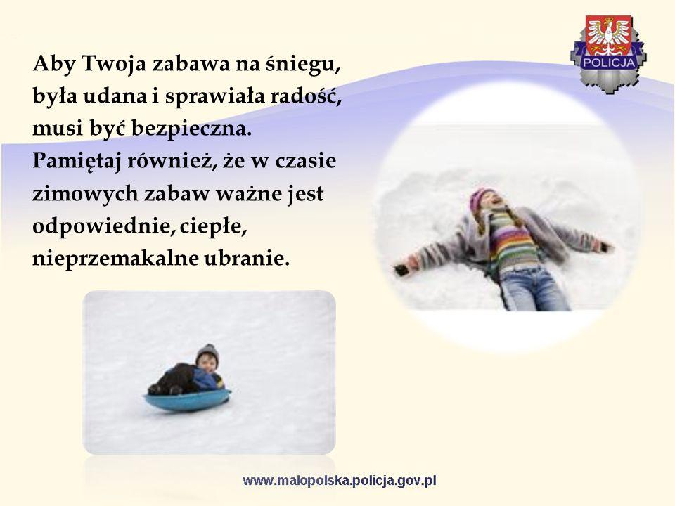 Aby Twoja zabawa na śniegu, była udana i sprawiała radość, musi być bezpieczna. Pamiętaj również, że w czasie zimowych zabaw ważne jest odpowiednie, c