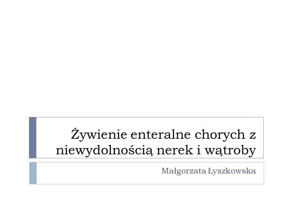 Żywienie enteralne chorych z niewydolnością nerek i wątroby Małgorzata Łyszkowska