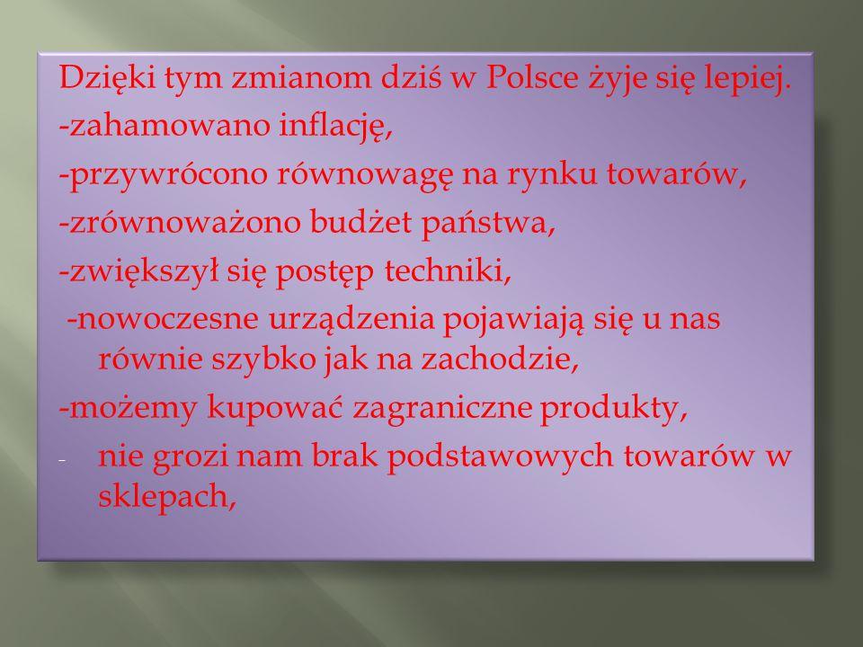 Dzięki tym zmianom dziś w Polsce żyje się lepiej. -zahamowano inflację, -przywrócono równowagę na rynku towarów, -zrównoważono budżet państwa, -zwięks