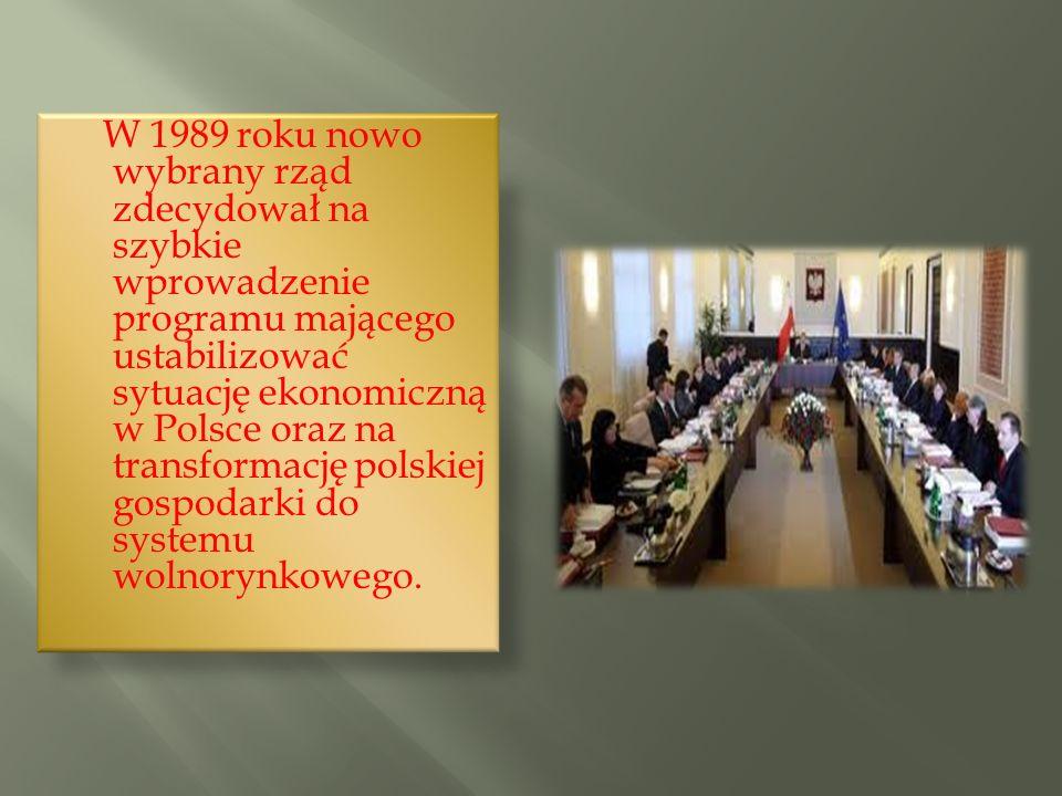 W 1989 roku nowo wybrany rząd zdecydował na szybkie wprowadzenie programu mającego ustabilizować sytuację ekonomiczną w Polsce oraz na transformację p