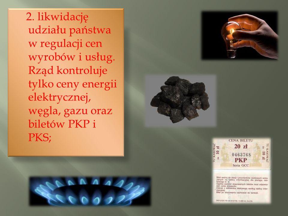 2. likwidację udziału państwa w regulacji cen wyrobów i usług. Rząd kontroluje tylko ceny energii elektrycznej, węgla, gazu oraz biletów PKP i PKS;