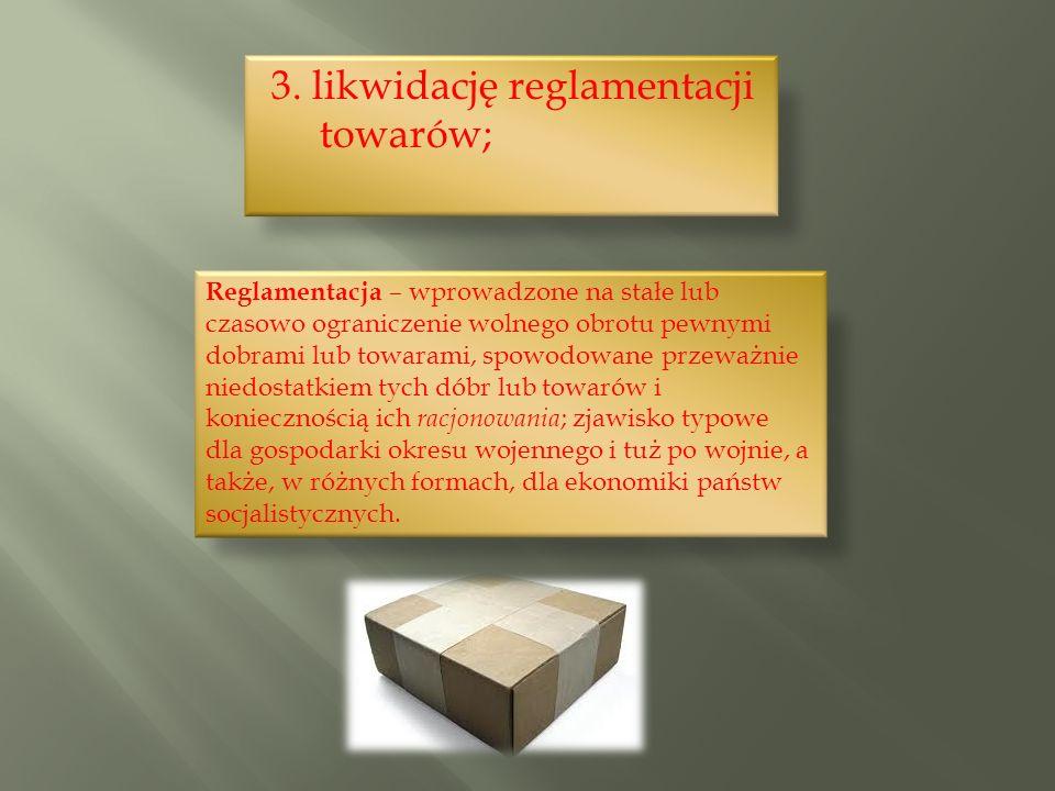 3. likwidację reglamentacji towarów; Reglamentacja – wprowadzone na stałe lub czasowo ograniczenie wolnego obrotu pewnymi dobrami lub towarami, spowod