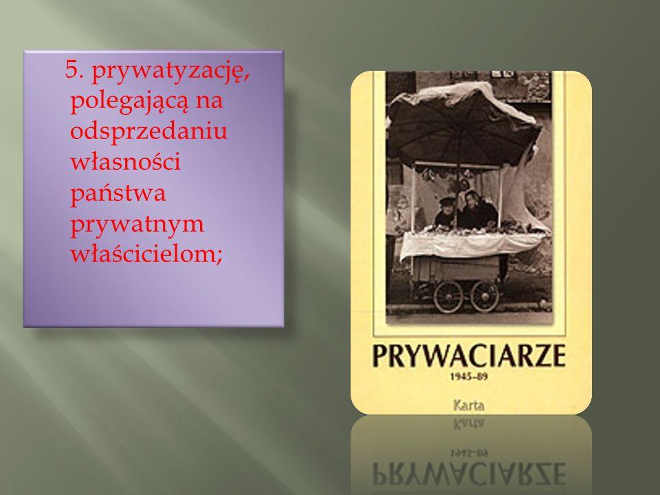 5. prywatyzację, polegającą na odsprzedaniu własności państwa prywatnym właścicielom;