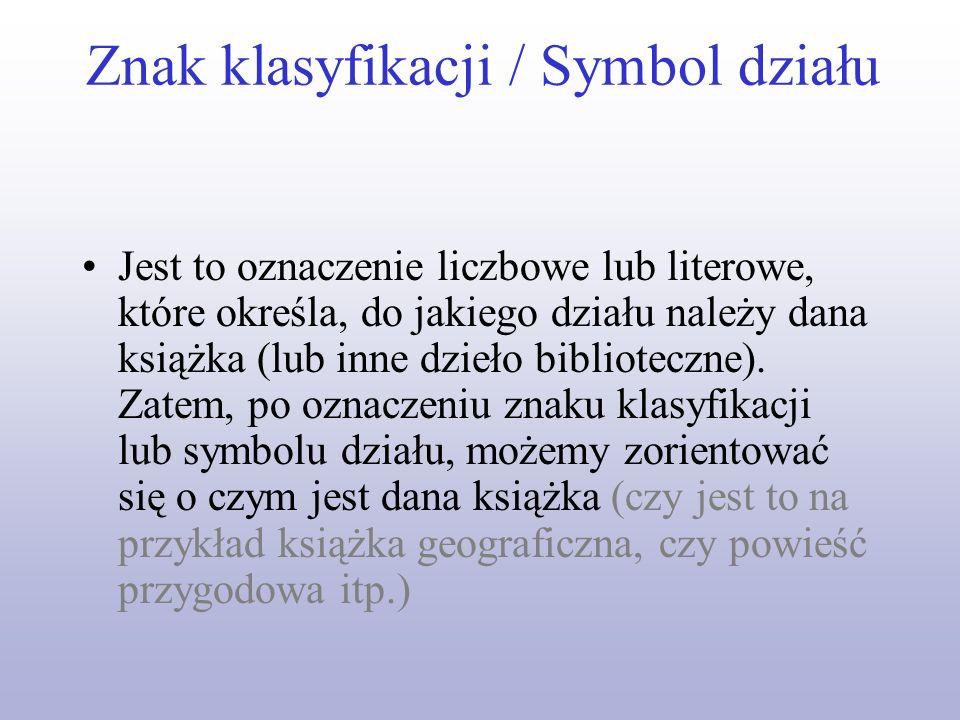 Znak klasyfikacji / Symbol działu Jest to oznaczenie liczbowe lub literowe, które określa, do jakiego działu należy dana książka (lub inne dzieło bibl