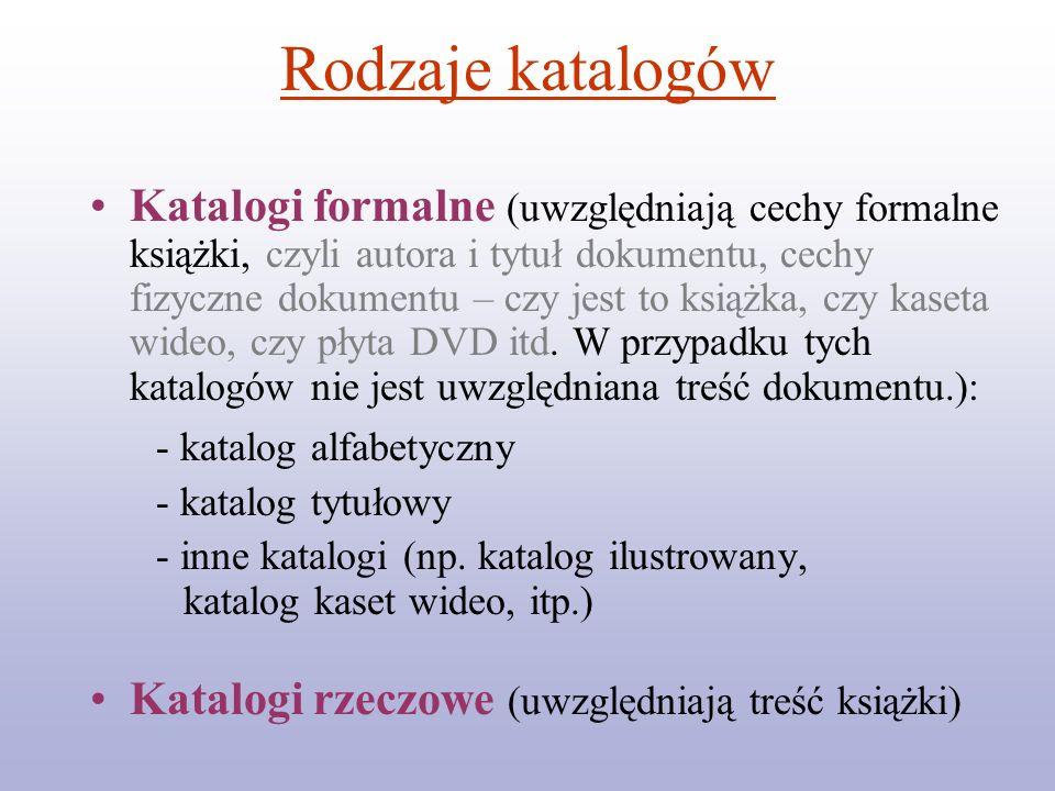 Rodzaje katalogów Katalogi formalne (uwzględniają cechy formalne książki, czyli autora i tytuł dokumentu, cechy fizyczne dokumentu – czy jest to książ