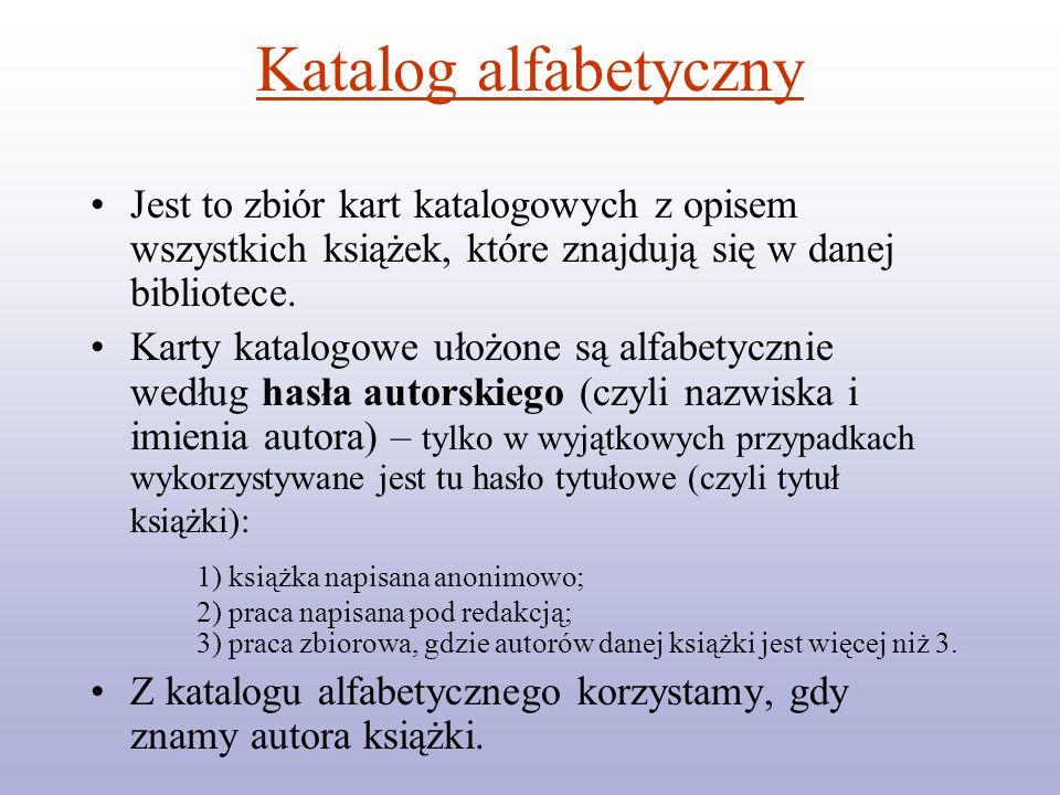 Katalog alfabetyczny Jest to zbiór kart katalogowych z opisem wszystkich książek, które znajdują się w danej bibliotece. Karty katalogowe ułożone są a