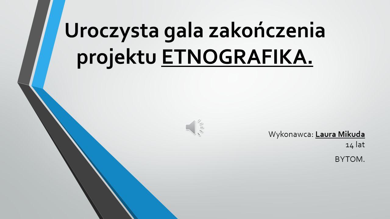 Uroczysta gala zakończenia projektu ETNOGRAFIKA. Wykonawca: Laura Mikuda 14 lat BYTOM.