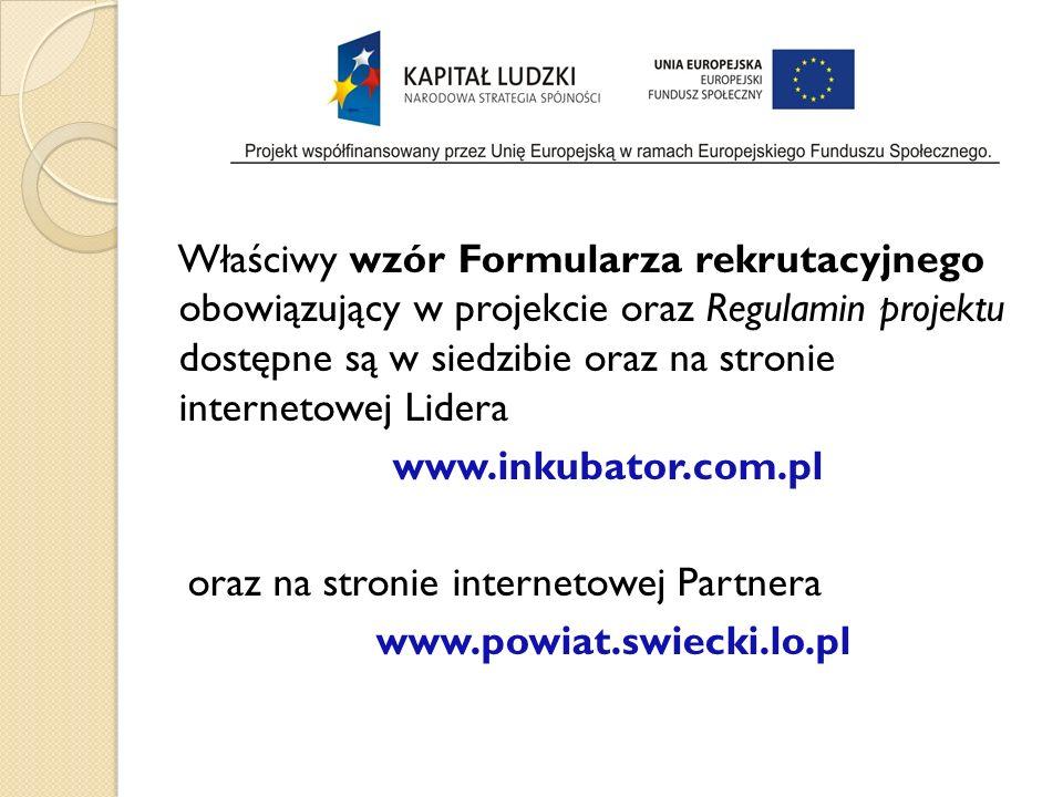 Właściwy wzór Formularza rekrutacyjnego obowiązujący w projekcie oraz Regulamin projektu dostępne są w siedzibie oraz na stronie internetowej Lidera www.inkubator.com.pl oraz na stronie internetowej Partnera www.powiat.swiecki.lo.pl