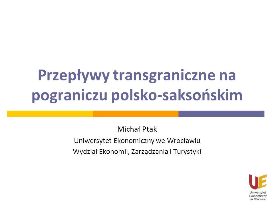 Przepływy transgraniczne na pograniczu polsko-saksońskim Michał Ptak Uniwersytet Ekonomiczny we Wrocławiu Wydział Ekonomii, Zarządzania i Turystyki