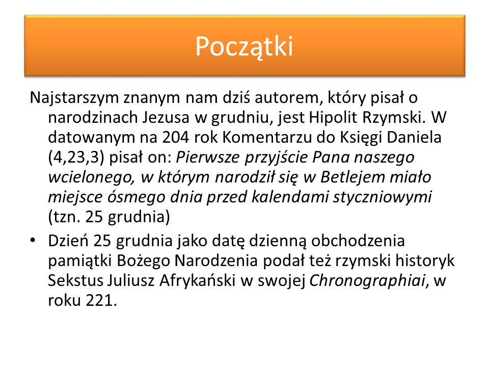Początki Najstarszym znanym nam dziś autorem, który pisał o narodzinach Jezusa w grudniu, jest Hipolit Rzymski. W datowanym na 204 rok Komentarzu do K