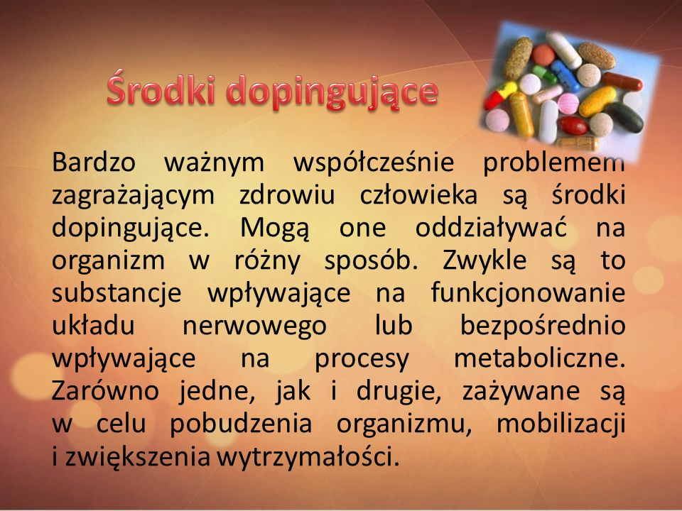 Bardzo ważnym współcześnie problemem zagrażającym zdrowiu człowieka są środki dopingujące. Mogą one oddziaływać na organizm w różny sposób. Zwykle są