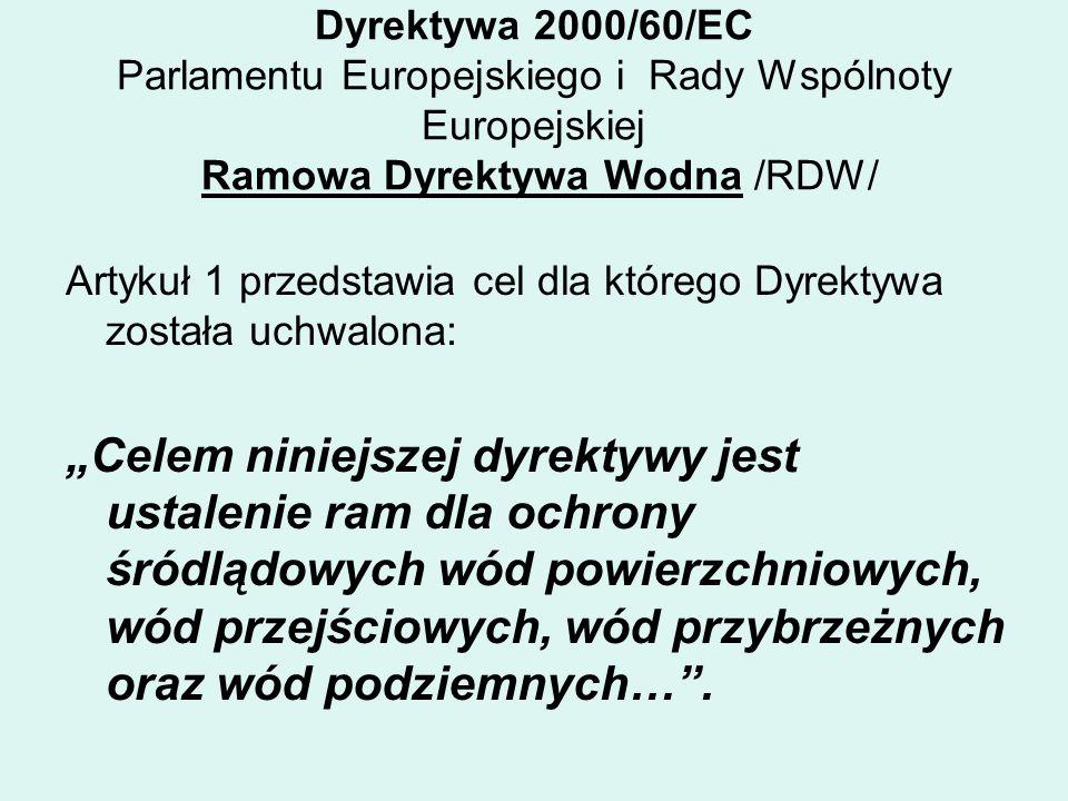 Dyrektywa 2000/60/EC Parlamentu Europejskiego i Rady Wspólnoty Europejskiej Ramowa Dyrektywa Wodna /RDW/ Artykuł 1 przedstawia cel dla którego Dyrektywa została uchwalona: Celem niniejszej dyrektywy jest ustalenie ram dla ochrony śródlądowych wód powierzchniowych, wód przejściowych, wód przybrzeżnych oraz wód podziemnych….