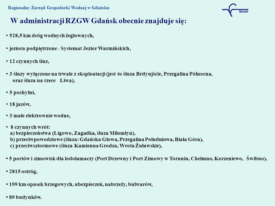 Regionalny Zarząd Gospodarki Wodnej w Gdańsku W administracji RZGW Gdańsk obecnie znajduje się: 528,5 km dróg wodnych żeglownych, jeziora podpiętrzone - Systemat Jezior Warmińskich, 12 czynnych śluz, 3 śluzy wyłączone na trwałe z eksploatacji (jest to śluza Brdyujście, Przegalina Północna, oraz śluza na rzece Liwa), 5 pochylni, 18 jazów, 3 małe elektrownie wodne, 8 czynnych wrót: a) bezpieczeństwa (Ligowo, Zagadka, śluza Miłomłyn), b) przeciwpowodziowe (śluza: Gdańska Głowa, Przegalina Południowa, Biała Góra), c) przeciwsztormowe (śluza Kamienna Grodza, Wrota Żuławskie), 5 portów i zimowisk dla lodołamaczy (Port Drzewny i Port Zimowy w Toruniu, Chełmno, Korzeniewo, Świbno), 2815 ostróg, 199 km opasek brzegowych, ubezpieczeń, nabrzeży, bulwarów, 89 budynków.