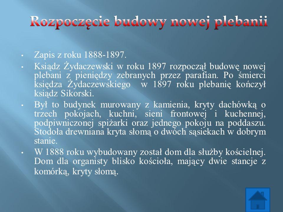 Zapis z roku 1888-1897. Ksiądz Żydaczewski w roku 1897 rozpoczął budowę nowej plebani z pieniędzy zebranych przez parafian. Po śmierci księdza Żydacze