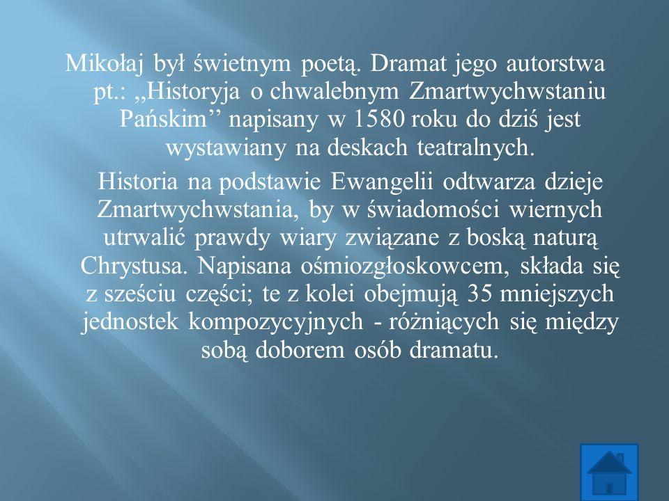 Mikołaj był świetnym poetą. Dramat jego autorstwa pt.:,,Historyja o chwalebnym Zmartwychwstaniu Pańskim napisany w 1580 roku do dziś jest wystawiany n