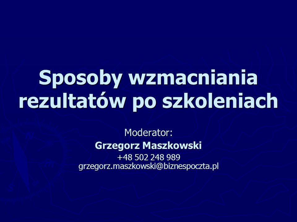 Sposoby wzmacniania rezultatów po szkoleniach Moderator: Grzegorz Maszkowski +48 502 248 989 grzegorz.maszkowski@biznespoczta.pl