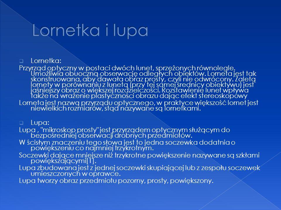 Lornetka: Przyrząd optyczny w postaci dwóch lunet, sprzężonych równolegle. Umożliwia obuoczną obserwację odległych obiektów. Lorneta jest tak skonstru