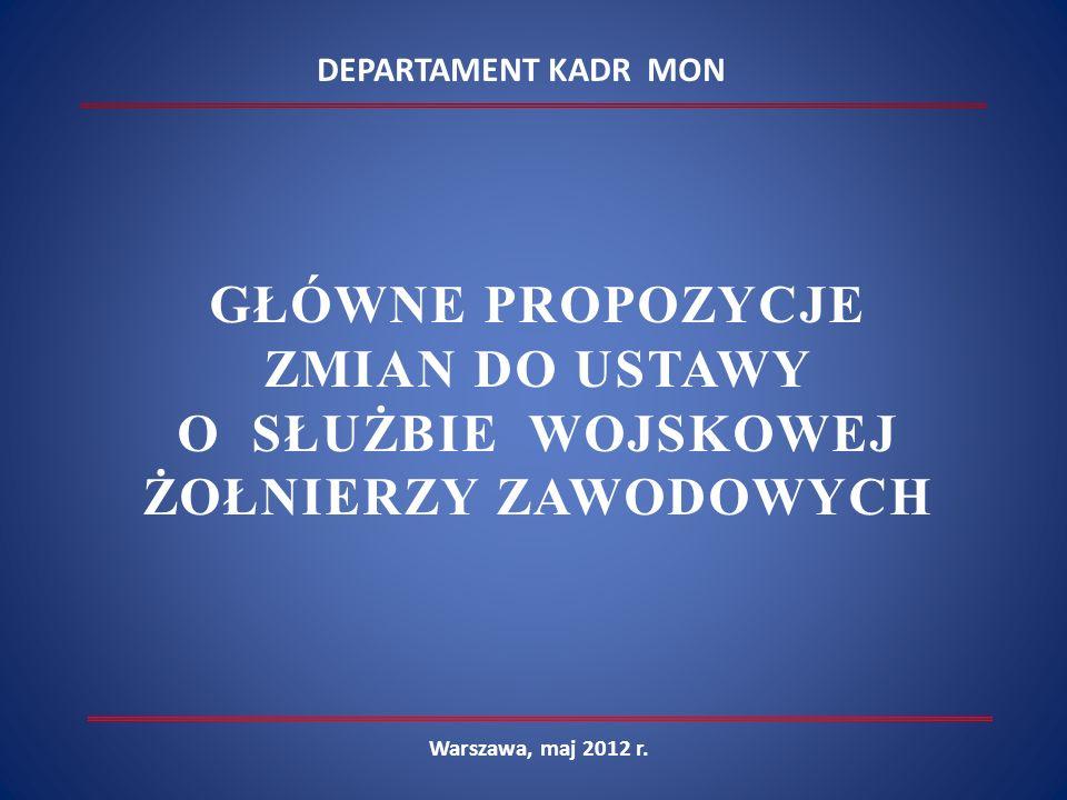 Warszawa, maj 2012 r. DEPARTAMENT KADR MON GŁÓWNE PROPOZYCJE ZMIAN DO USTAWY O SŁUŻBIE WOJSKOWEJ ŻOŁNIERZY ZAWODOWYCH