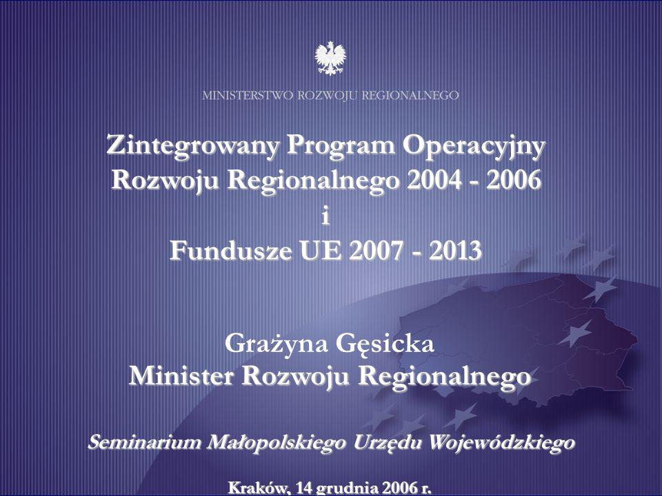 1 Zintegrowany Program Operacyjny Rozwoju Regionalnego 2004 - 2006 i Fundusze UE 2007 - 2013 Minister Rozwoju Regionalnego Grażyna Gęsicka Minister Rozwoju Regionalnego Seminarium Małopolskiego Urzędu Wojewódzkiego Kraków, 14 grudnia 2006 r.