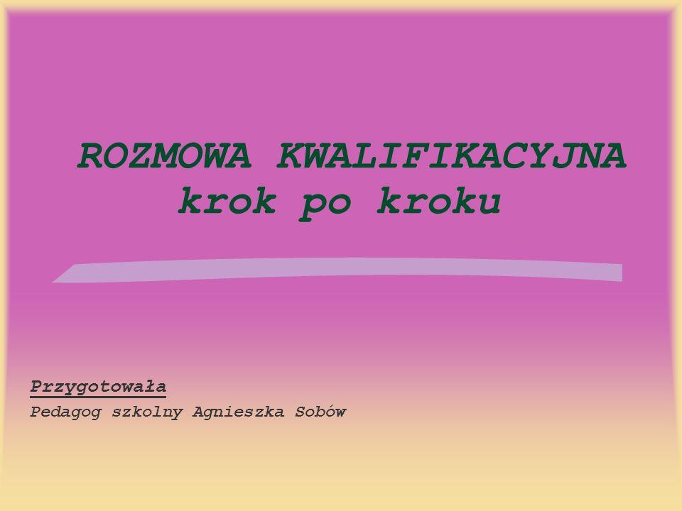 ROZMOWA KWALIFIKACYJNA krok po kroku Przygotowała Pedagog szkolny Agnieszka Sobów