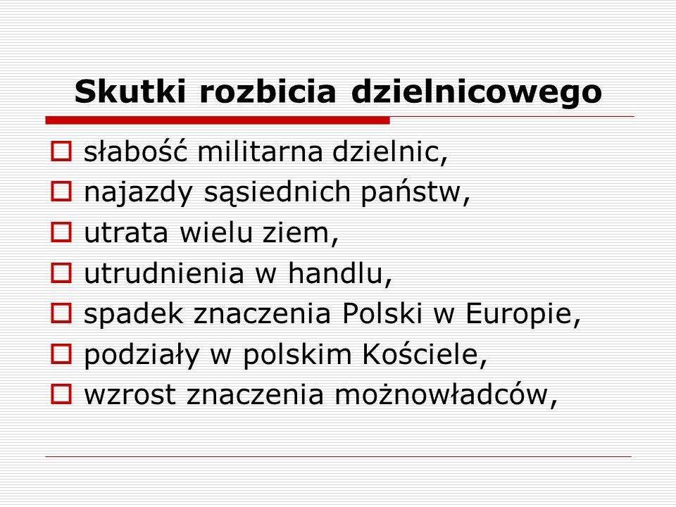 Skutki rozbicia dzielnicowego słabość militarna dzielnic, najazdy sąsiednich państw, utrata wielu ziem, utrudnienia w handlu, spadek znaczenia Polski