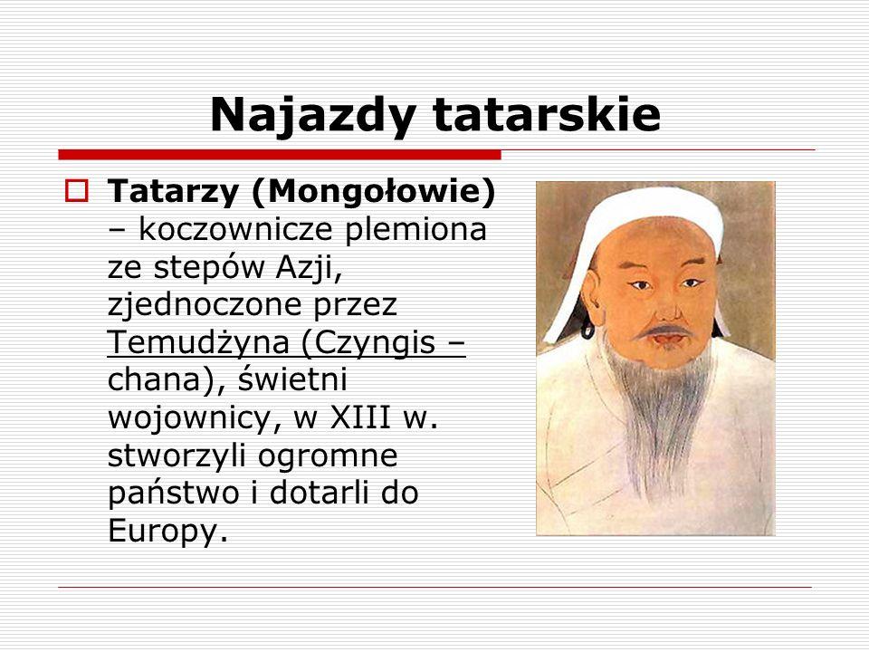 Najazdy tatarskie Tatarzy (Mongołowie) – koczownicze plemiona ze stepów Azji, zjednoczone przez Temudżyna (Czyngis – chana), świetni wojownicy, w XIII
