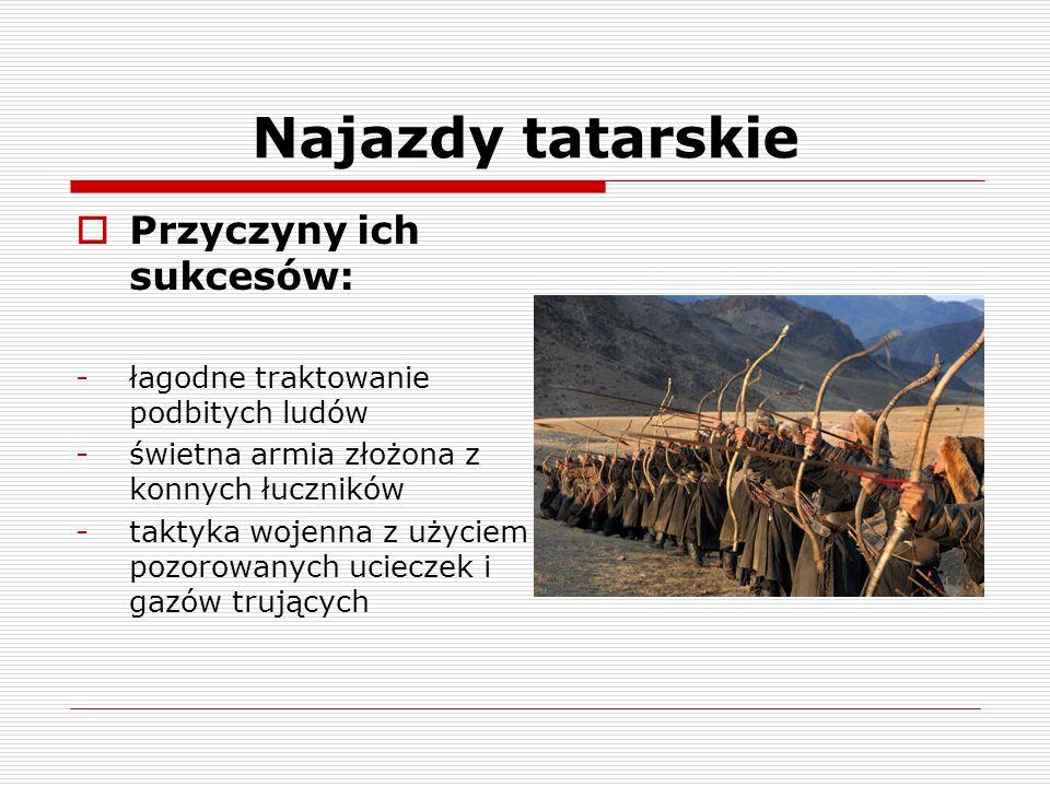 Najazdy tatarskie Przyczyny ich sukcesów: -łagodne traktowanie podbitych ludów -świetna armia złożona z konnych łuczników -taktyka wojenna z użyciem p