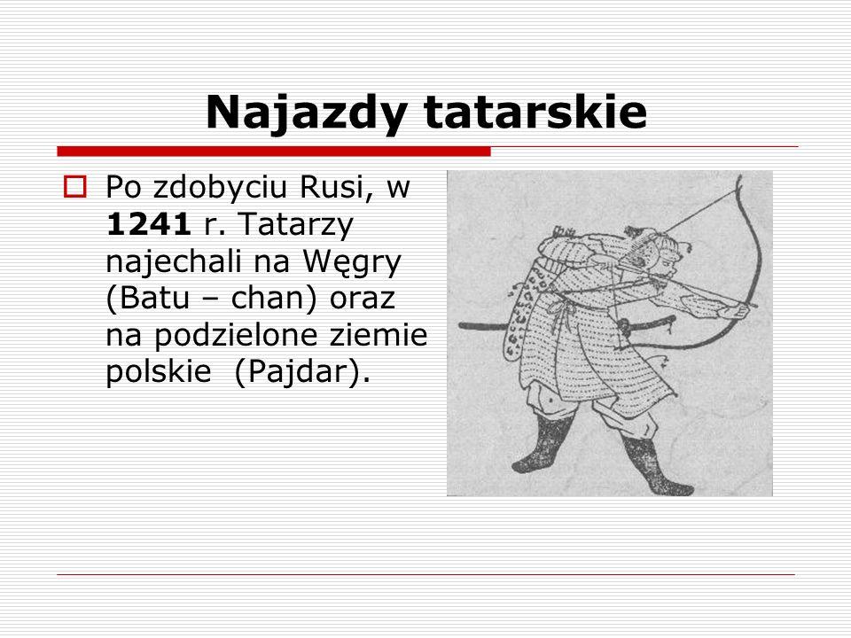 Najazdy tatarskie Po zdobyciu Rusi, w 1241 r. Tatarzy najechali na Węgry (Batu – chan) oraz na podzielone ziemie polskie (Pajdar).