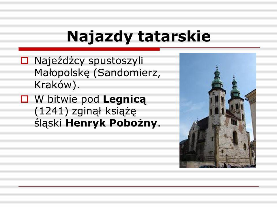 Najazdy tatarskie Najeźdźcy spustoszyli Małopolskę (Sandomierz, Kraków). W bitwie pod Legnicą (1241) zginął książę śląski Henryk Pobożny.