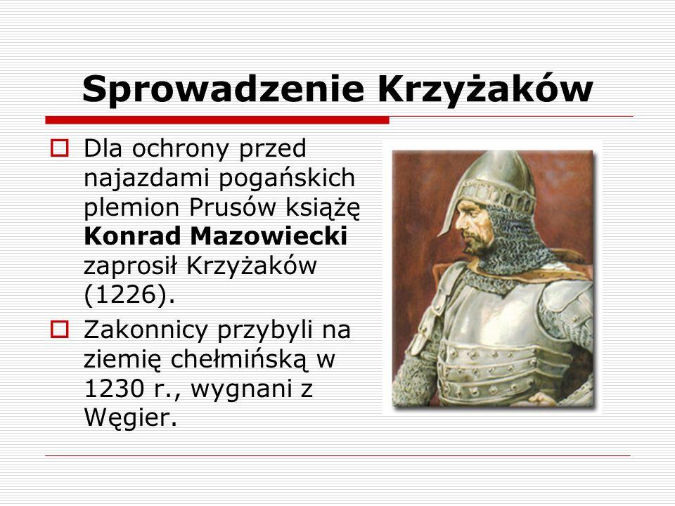 Sprowadzenie Krzyżaków Dla ochrony przed najazdami pogańskich plemion Prusów książę Konrad Mazowiecki zaprosił Krzyżaków (1226). Zakonnicy przybyli na