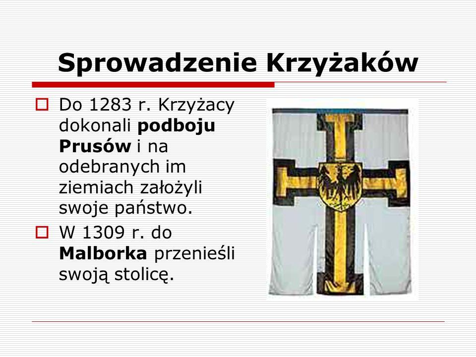 Sprowadzenie Krzyżaków Do 1283 r. Krzyżacy dokonali podboju Prusów i na odebranych im ziemiach założyli swoje państwo. W 1309 r. do Malborka przenieśl