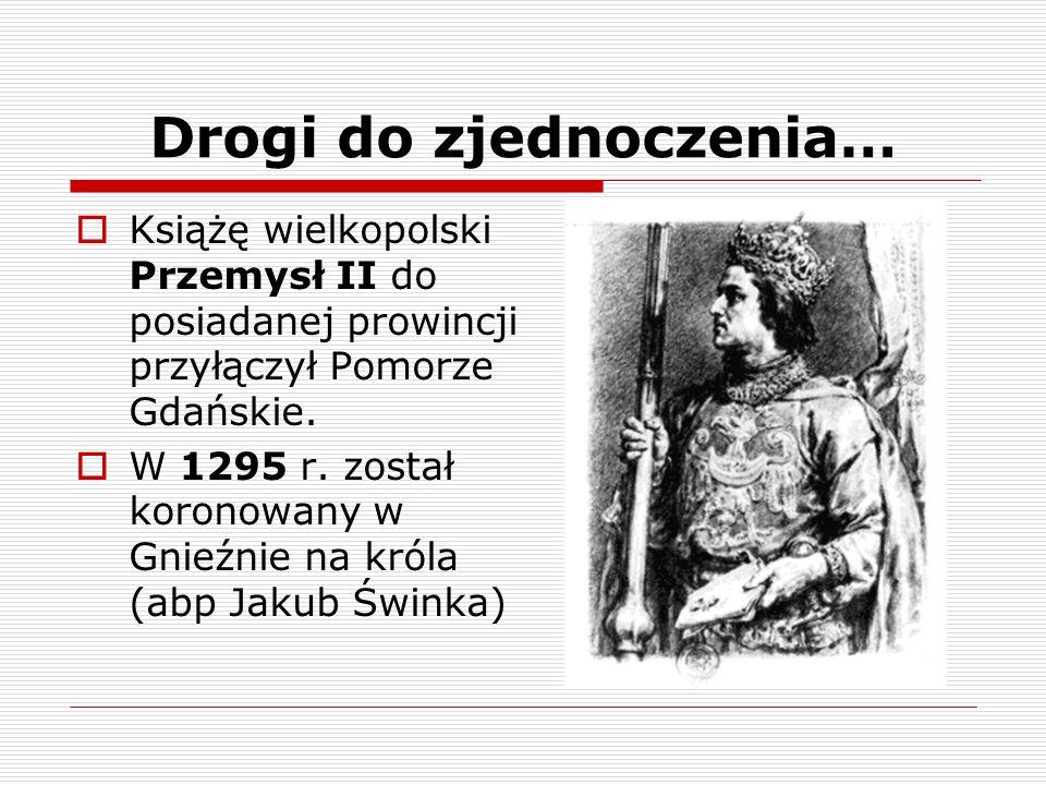 Drogi do zjednoczenia… Książę wielkopolski Przemysł II do posiadanej prowincji przyłączył Pomorze Gdańskie. W 1295 r. został koronowany w Gnieźnie na