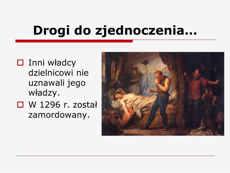 Drogi do zjednoczenia… Inni władcy dzielnicowi nie uznawali jego władzy. W 1296 r. został zamordowany.