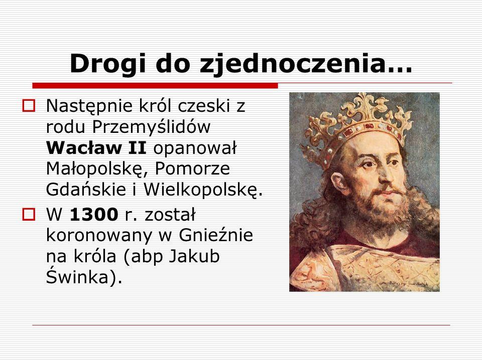 Drogi do zjednoczenia… Następnie król czeski z rodu Przemyślidów Wacław II opanował Małopolskę, Pomorze Gdańskie i Wielkopolskę. W 1300 r. został koro