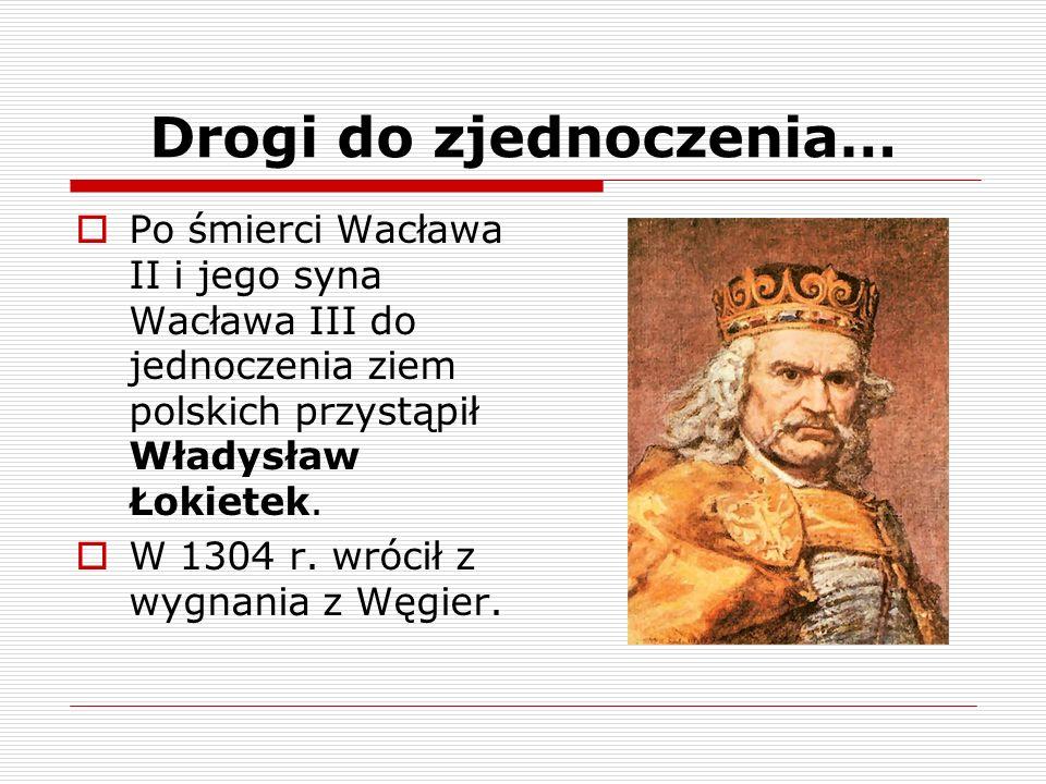 Drogi do zjednoczenia… Po śmierci Wacława II i jego syna Wacława III do jednoczenia ziem polskich przystąpił Władysław Łokietek. W 1304 r. wrócił z wy